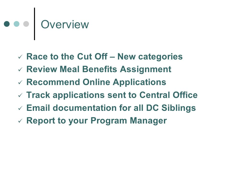 Overview Race to the Cut Off – New categories Review Meal Benefits Assignment Recommend Online Applications Track applications sent to Central Office Email documentation for all DC Siblings Report to your Program Manager