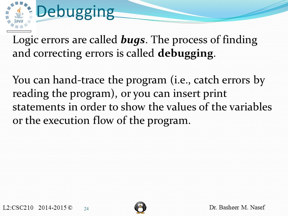 L2:CSC210 2014-2015 © Dr. Basheer M. Nasef 24 Debugging Logic errors are called bugs.