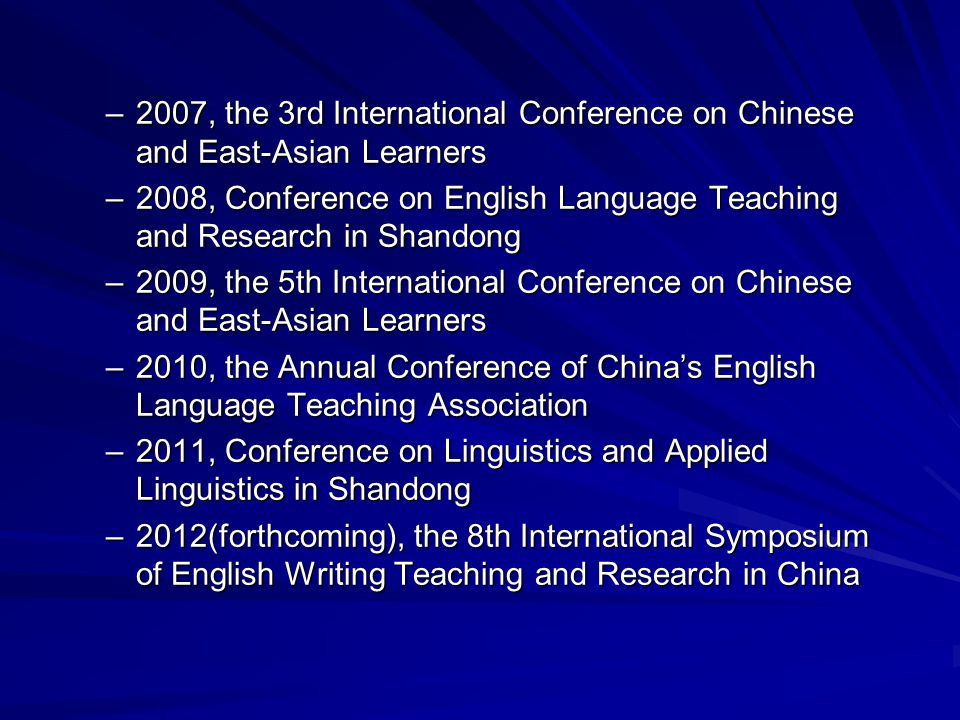 –2007, the 3rd International Conference on Chinese and East-Asian Learners –2008, Conference on English Language Teaching and Research in Shandong –2009, the 5th International Conference on Chinese and East-Asian Learners –2010, the Annual Conference of China's English Language Teaching Association –2011, Conference on Linguistics and Applied Linguistics in Shandong –2012(forthcoming), the 8th International Symposium of English Writing Teaching and Research in China