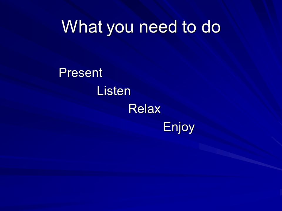 What you need to do Present Present Listen Listen Relax Relax Enjoy Enjoy