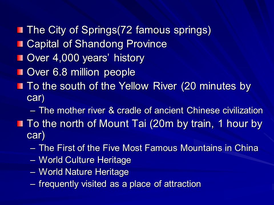 The City of Springs(72 famous springs) Capital of Shandong Province Over 4,000 years' history Over 6.8 million people To the south of the Yellow River (20 minutes by car ) –The mother river & cradle of ancient Chinese civilization To the north of Mount Tai (20m by train, 1 hour by car) –The First of the Five Most Famous Mountains in China –World Culture Heritage –World Nature Heritage –frequently visited as a place of attraction