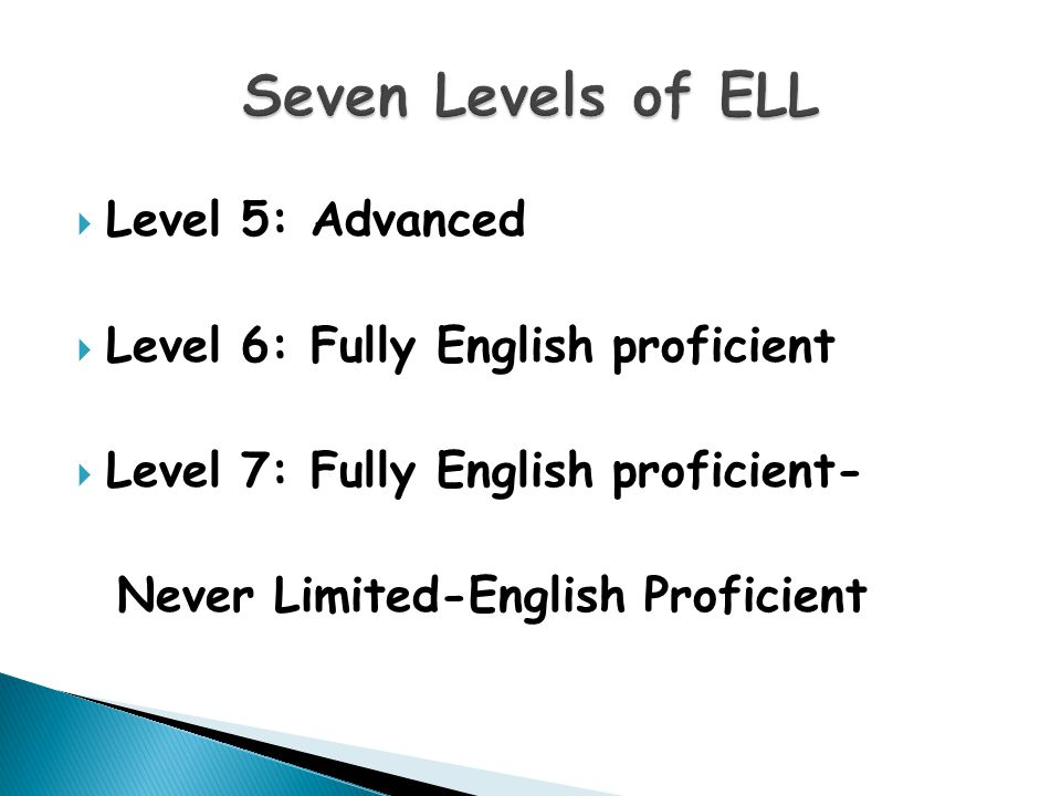  Level 5: Advanced  Level 6: Fully English proficient  Level 7: Fully English proficient- Never Limited-English Proficient