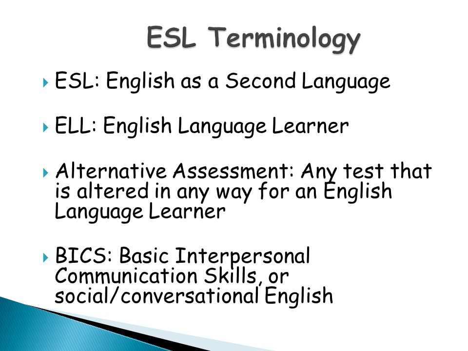  ESL: English as a Second Language  ELL: English Language Learner  Alternative Assessment: Any test that is altered in any way for an English Language Learner  BICS: Basic Interpersonal Communication Skills, or social/conversational English