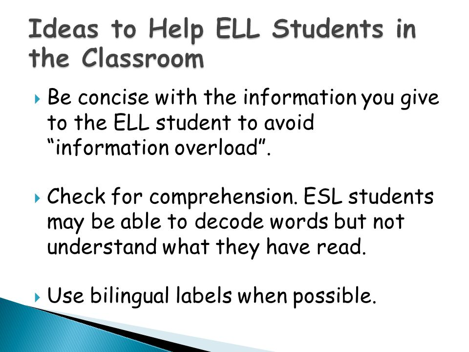  Be concise with the information you give to the ELL student to avoid information overload .