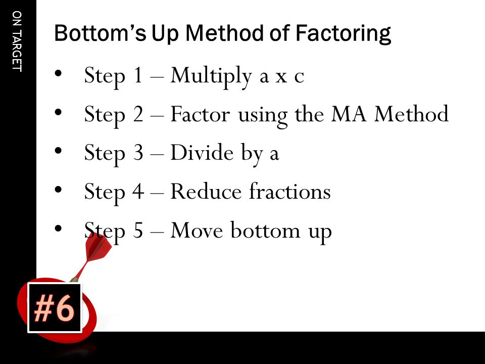 ON TARGET Bottom's Up Method of Factoring Step 1 – Multiply a x c Step 2 – Factor using the MA Method Step 3 – Divide by a Step 4 – Reduce fractions Step 5 – Move bottom up