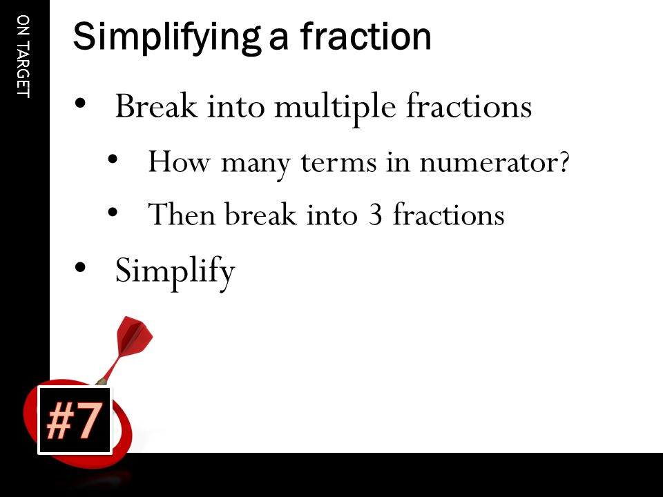 ON TARGET Simplifying a fraction Break into multiple fractions How many terms in numerator.
