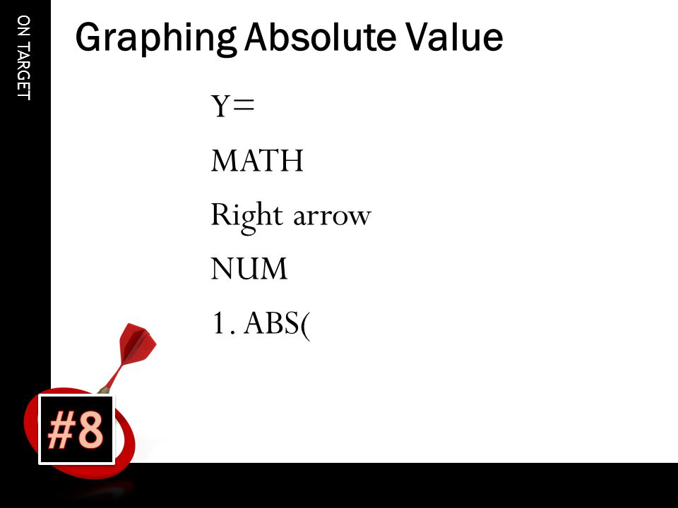ON TARGET Graphing Absolute Value Y= MATH Right arrow NUM 1. ABS(