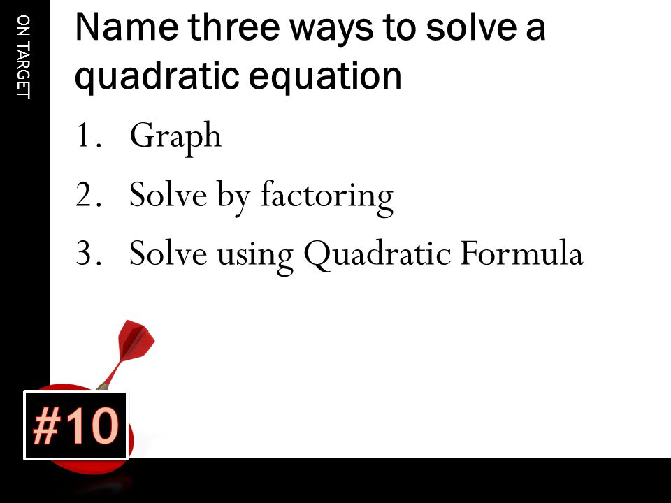 ON TARGET Name three ways to solve a quadratic equation 1.Graph 2.Solve by factoring 3.Solve using Quadratic Formula