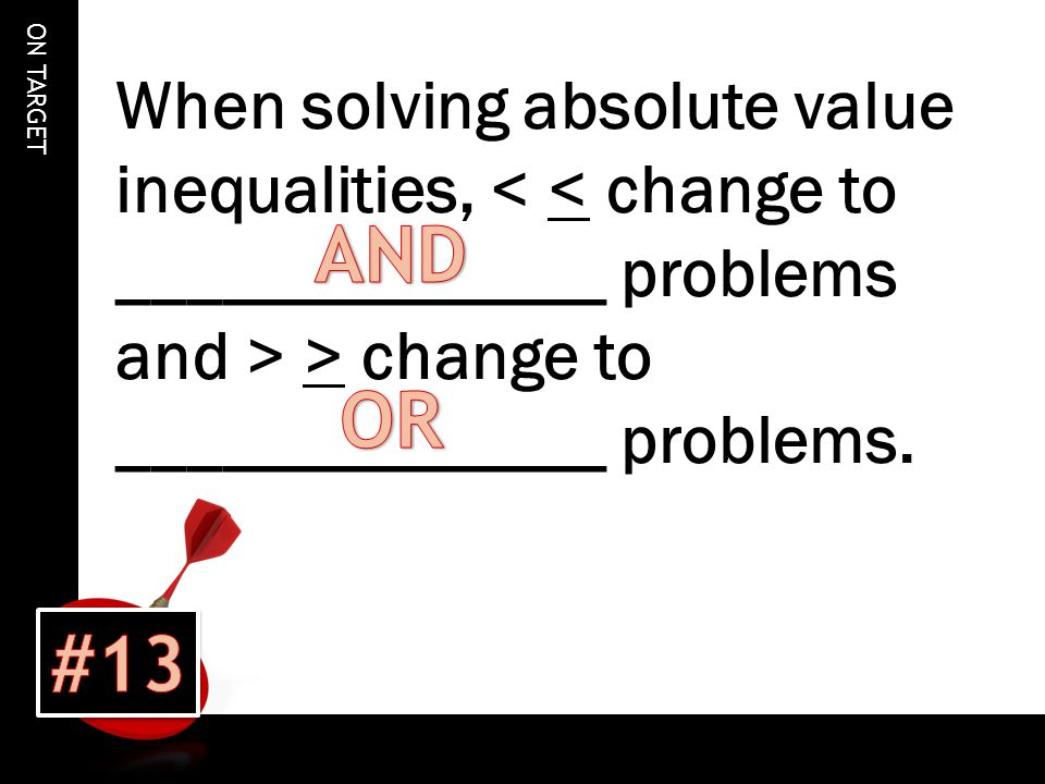 ON TARGET When solving absolute value inequalities, > change to ______________ problems.