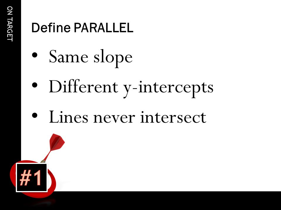 ON TARGET Define PARALLEL Same slope Different y-intercepts Lines never intersect