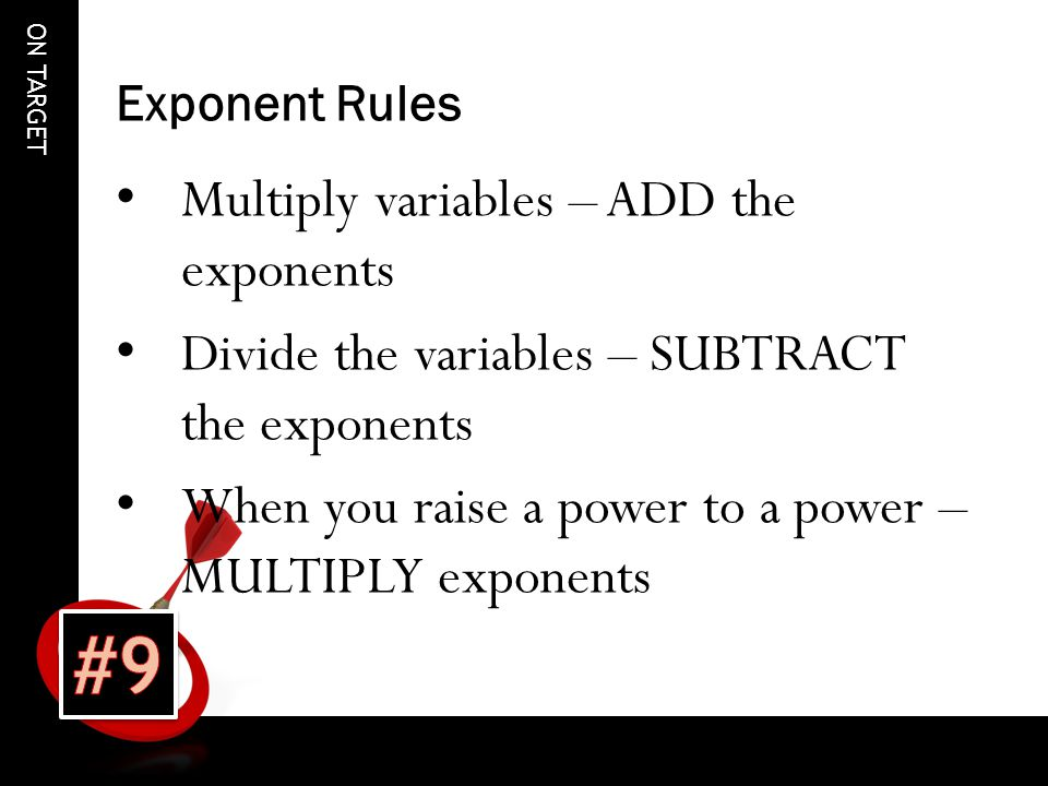 ON TARGET Exponent Rules Multiply variables – ADD the exponents Divide the variables – SUBTRACT the exponents When you raise a power to a power – MULTIPLY exponents