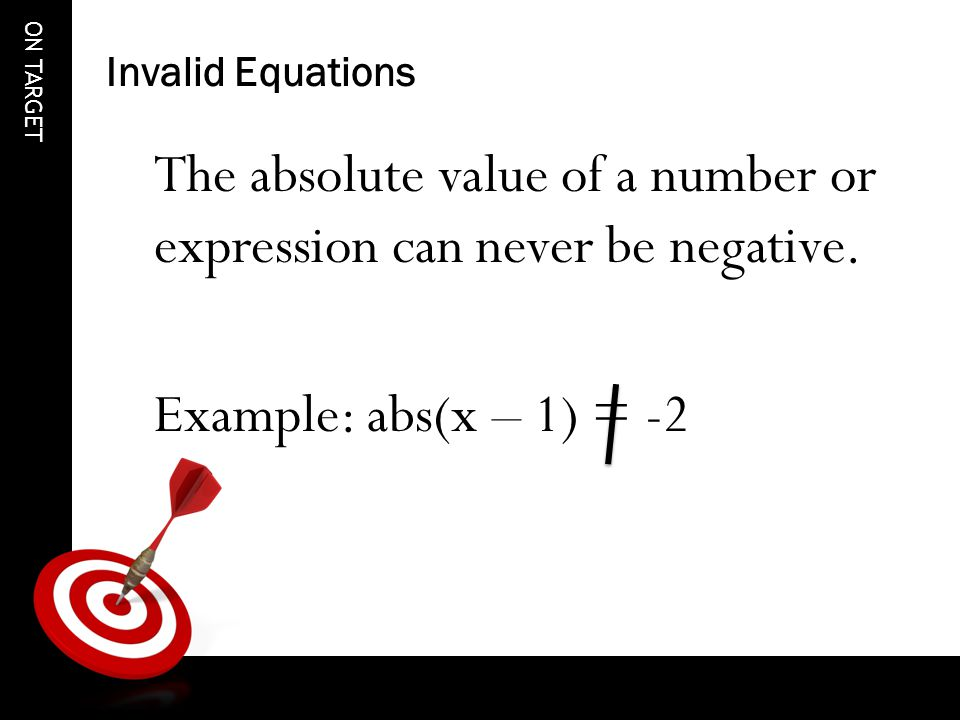 ON TARGET Invalid Equations The absolute value of a number or expression can never be negative.