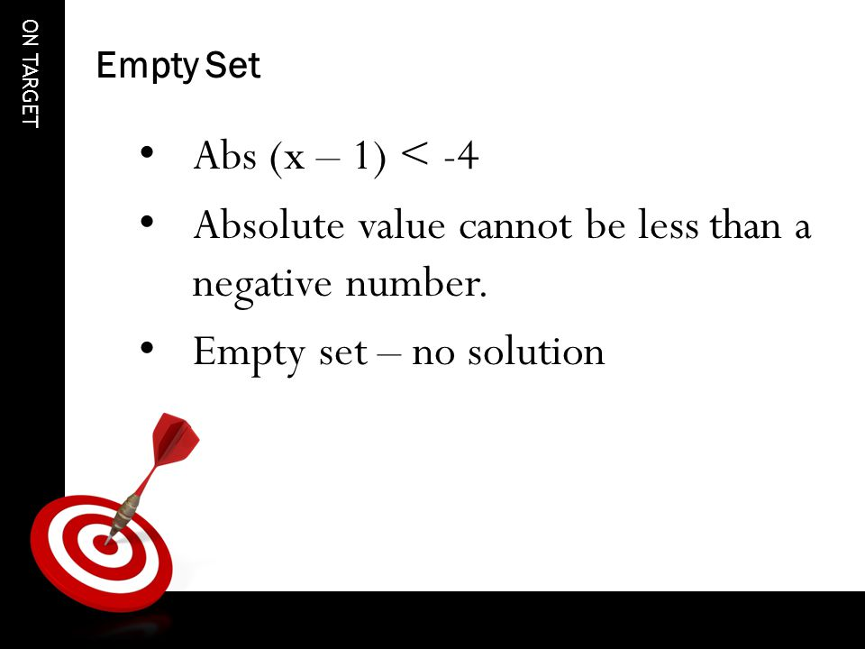 ON TARGET Empty Set Abs (x – 1) < -4 Absolute value cannot be less than a negative number.