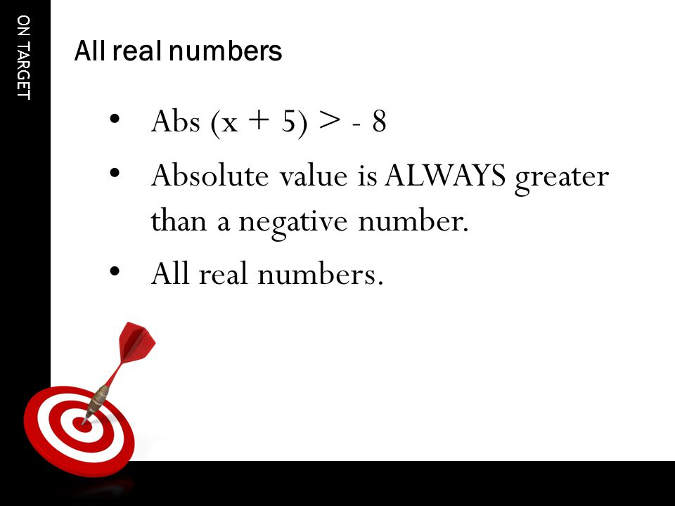 ON TARGET All real numbers Abs (x + 5) > - 8 Absolute value is ALWAYS greater than a negative number.