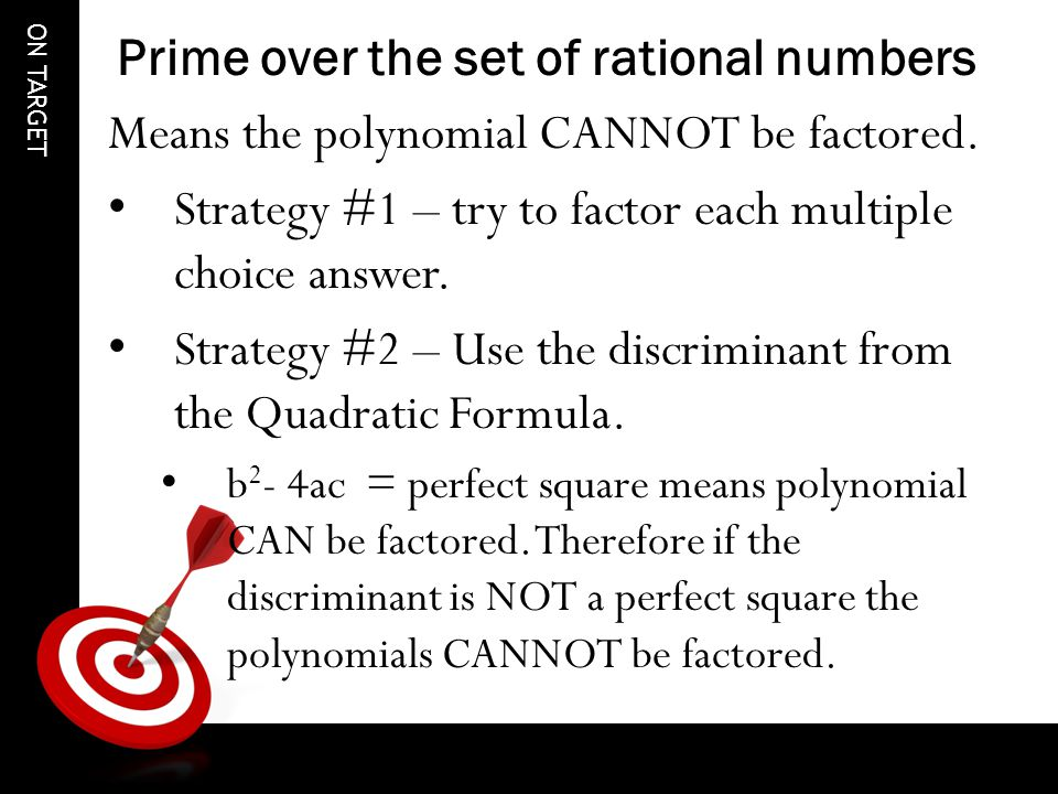 ON TARGET Prime over the set of rational numbers Means the polynomial CANNOT be factored.