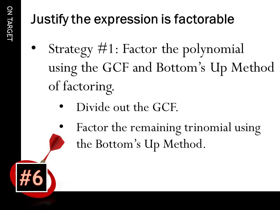 ON TARGET Justify the expression is factorable Strategy #1: Factor the polynomial using the GCF and Bottom's Up Method of factoring.