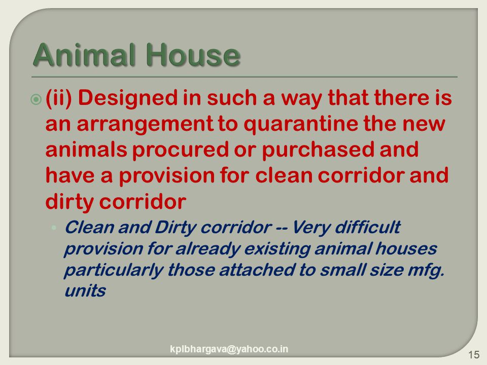 15  (ii) Designed in such a way that there is an arrangement to quarantine the new animals procured or purchased and have a provision for clean corridor and dirty corridor Clean and Dirty corridor -- Very difficult provision for already existing animal houses particularly those attached to small size mfg.