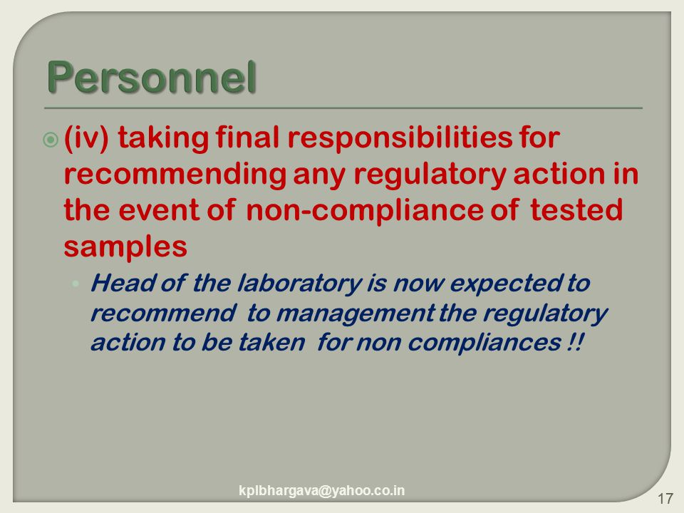 17  (iv) taking final responsibilities for recommending any regulatory action in the event of non-compliance of tested samples Head of the laboratory is now expected to recommend to management the regulatory action to be taken for non compliances !.