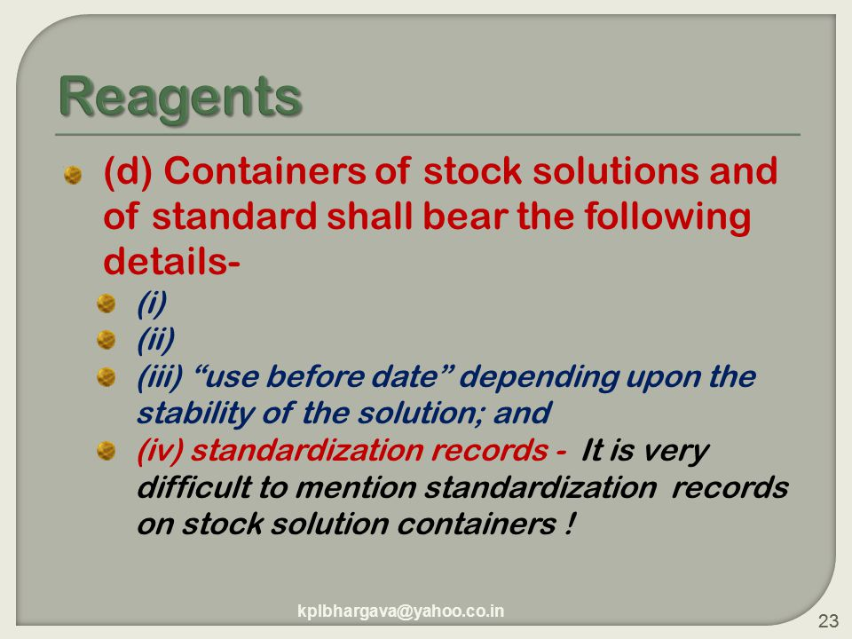 23 (d) Containers of stock solutions and of standard shall bear the following details- (i) (ii) (iii) use before date depending upon the stability of the solution; and (iv) standardization records - It is very difficult to mention standardization records on stock solution containers .