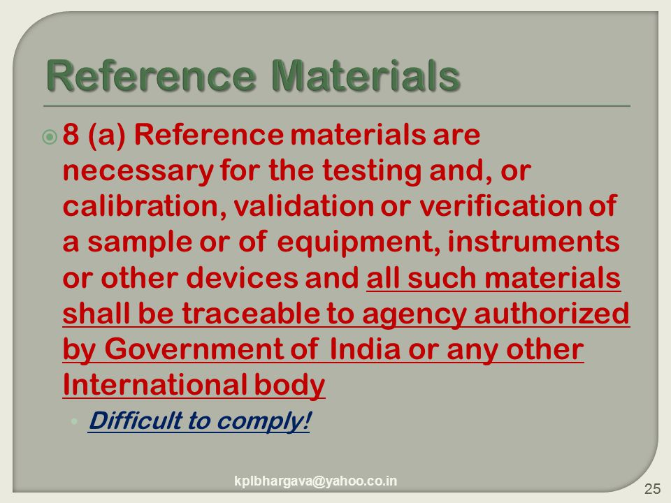 25  8 (a) Reference materials are necessary for the testing and, or calibration, validation or verification of a sample or of equipment, instruments or other devices and all such materials shall be traceable to agency authorized by Government of India or any other International body Difficult to comply.