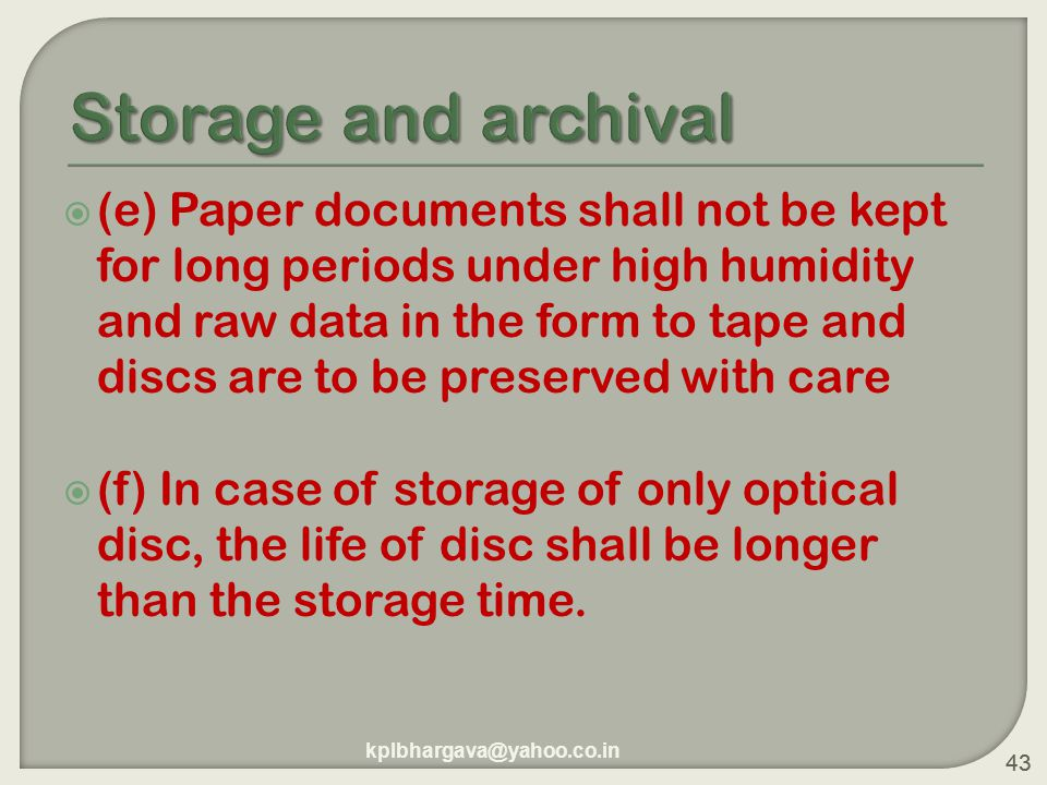 43  (e) Paper documents shall not be kept for long periods under high humidity and raw data in the form to tape and discs are to be preserved with care  (f) In case of storage of only optical disc, the life of disc shall be longer than the storage time.