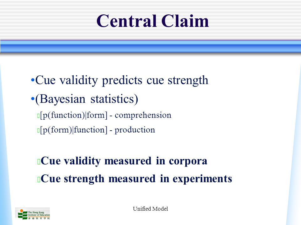 Unified Model Central Claim Cue validity predicts cue strength (Bayesian statistics) ★ [p(function)|form] - comprehension ★ [p(form)|function] - production ★ Cue validity measured in corpora ★ Cue strength measured in experiments