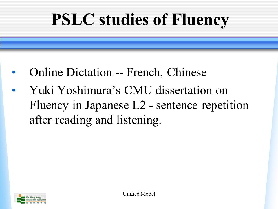 Unified Model PSLC studies of Fluency Online Dictation -- French, Chinese Yuki Yoshimura's CMU dissertation on Fluency in Japanese L2 - sentence repetition after reading and listening.