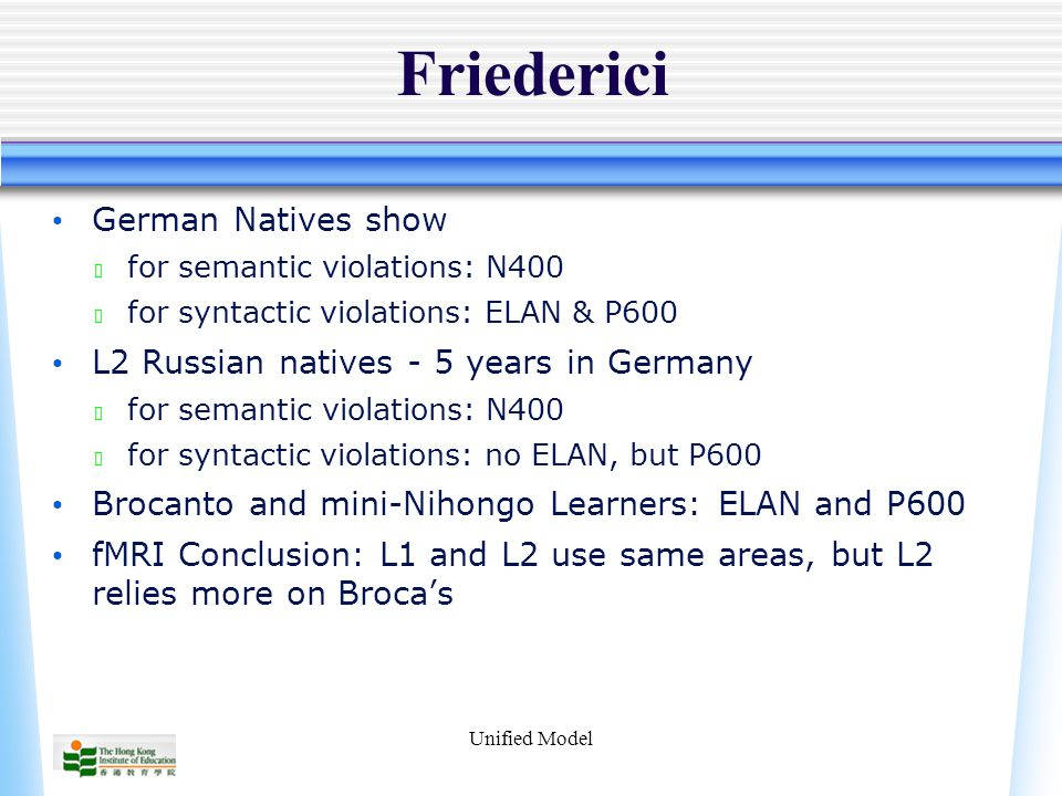 Unified Model Friederici German Natives show ★ for semantic violations: N400 ★ for syntactic violations: ELAN & P600 L2 Russian natives - 5 years in Germany ★ for semantic violations: N400 ★ for syntactic violations: no ELAN, but P600 Brocanto and mini-Nihongo Learners: ELAN and P600 fMRI Conclusion: L1 and L2 use same areas, but L2 relies more on Broca's