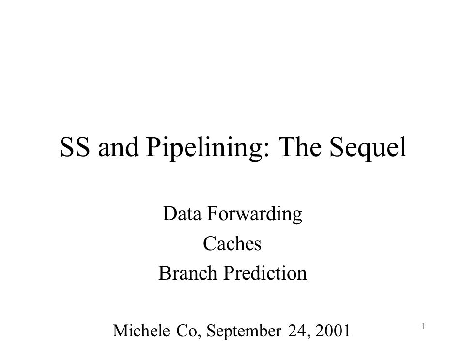 1 SS and Pipelining: The Sequel Data Forwarding Caches Branch Prediction Michele Co, September 24, 2001