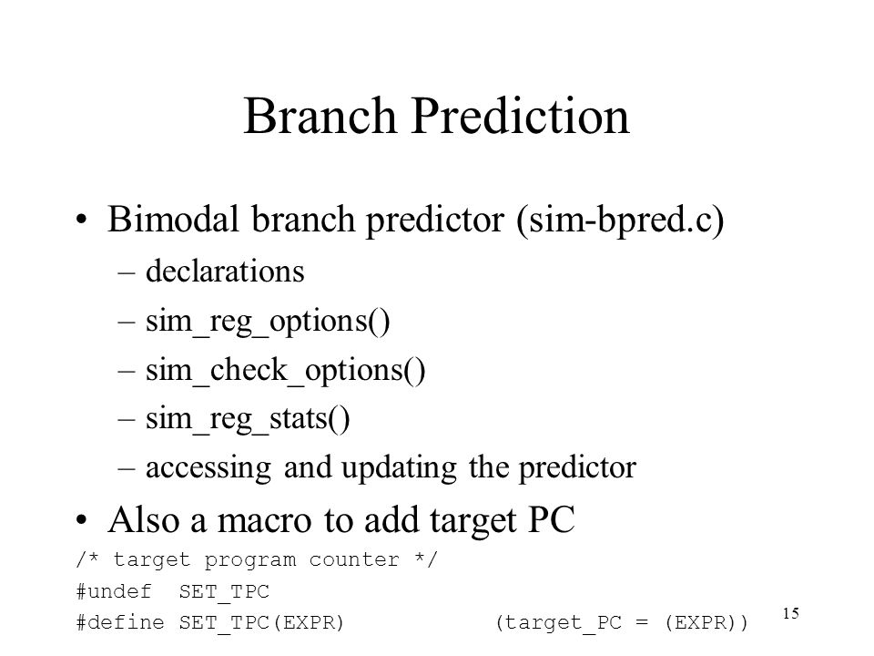15 Branch Prediction Bimodal branch predictor (sim-bpred.c) –declarations –sim_reg_options() –sim_check_options() –sim_reg_stats() –accessing and updating the predictor Also a macro to add target PC /* target program counter */ #undef SET_TPC #define SET_TPC(EXPR) (target_PC = (EXPR))