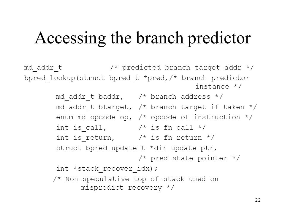 22 Accessing the branch predictor md_addr_t/* predicted branch target addr */ bpred_lookup(struct bpred_t *pred,/* branch predictor instance */ md_addr_t baddr,/* branch address */ md_addr_t btarget,/* branch target if taken */ enum md_opcode op,/* opcode of instruction */ int is_call,/* is fn call */ int is_return,/* is fn return */ struct bpred_update_t *dir_update_ptr, /* pred state pointer */ int *stack_recover_idx); /* Non-speculative top-of-stack used on mispredict recovery */