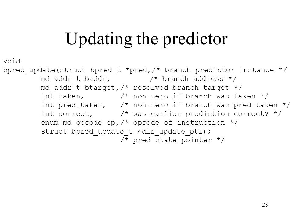 23 Updating the predictor void bpred_update(struct bpred_t *pred,/* branch predictor instance */ md_addr_t baddr,/* branch address */ md_addr_t btarget,/* resolved branch target */ int taken,/* non-zero if branch was taken */ int pred_taken,/* non-zero if branch was pred taken */ int correct,/* was earlier prediction correct.