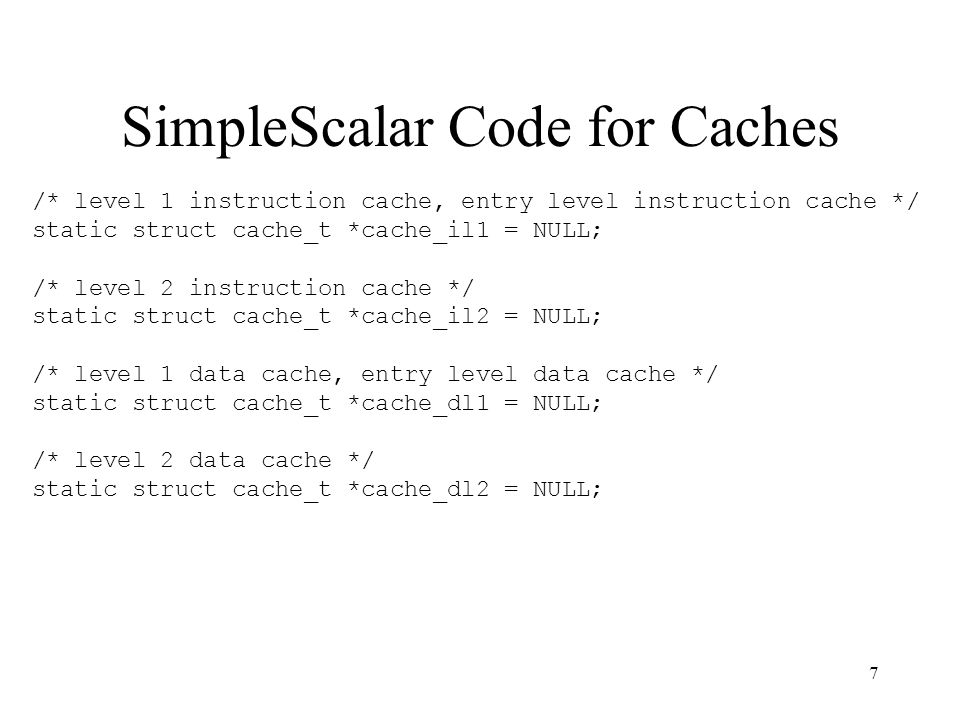 7 SimpleScalar Code for Caches /* level 1 instruction cache, entry level instruction cache */ static struct cache_t *cache_il1 = NULL; /* level 2 instruction cache */ static struct cache_t *cache_il2 = NULL; /* level 1 data cache, entry level data cache */ static struct cache_t *cache_dl1 = NULL; /* level 2 data cache */ static struct cache_t *cache_dl2 = NULL;