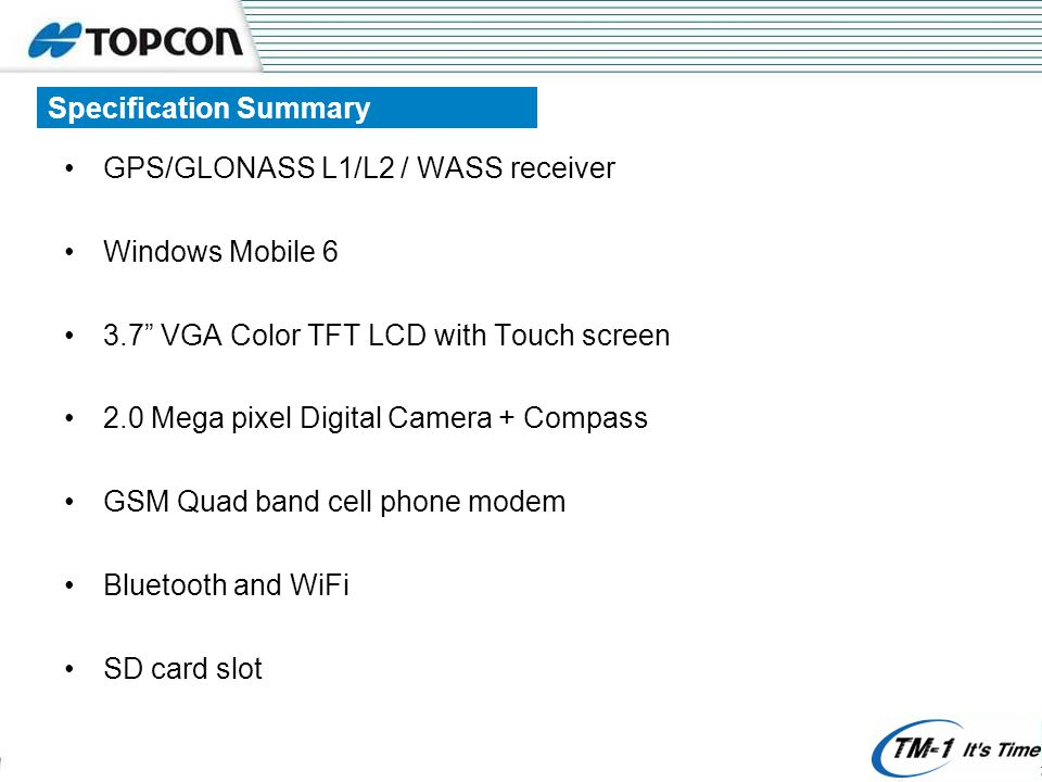 Specification Summary GPS/GLONASS L1/L2 / WASS receiver Windows Mobile 6 3.7 VGA Color TFT LCD with Touch screen 2.0 Mega pixel Digital Camera + Compass GSM Quad band cell phone modem Bluetooth and WiFi SD card slot