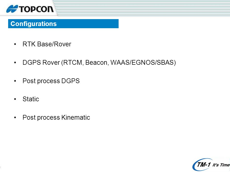 Configurations RTK Base/Rover DGPS Rover (RTCM, Beacon, WAAS/EGNOS/SBAS) Post process DGPS Static Post process Kinematic