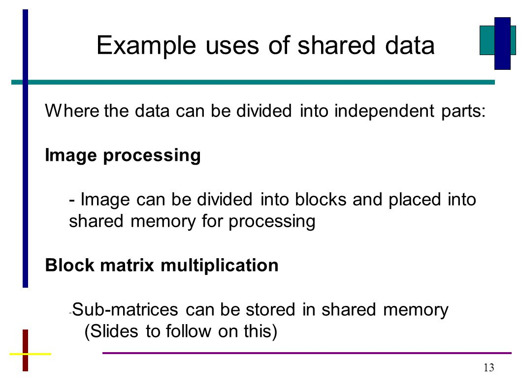 13 Example uses of shared data Where the data can be divided into independent parts: Image processing - Image can be divided into blocks and placed into shared memory for processing Block matrix multiplication - Sub-matrices can be stored in shared memory (Slides to follow on this)