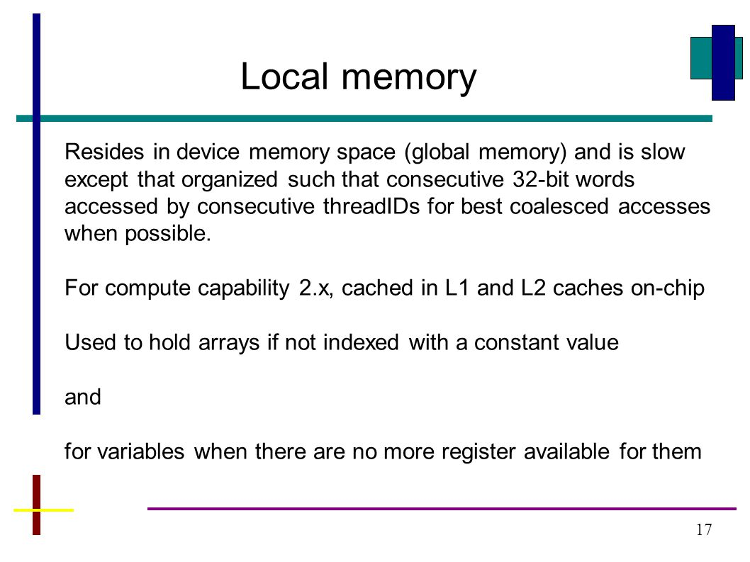 17 Local memory Resides in device memory space (global memory) and is slow except that organized such that consecutive 32-bit words accessed by consecutive threadIDs for best coalesced accesses when possible.