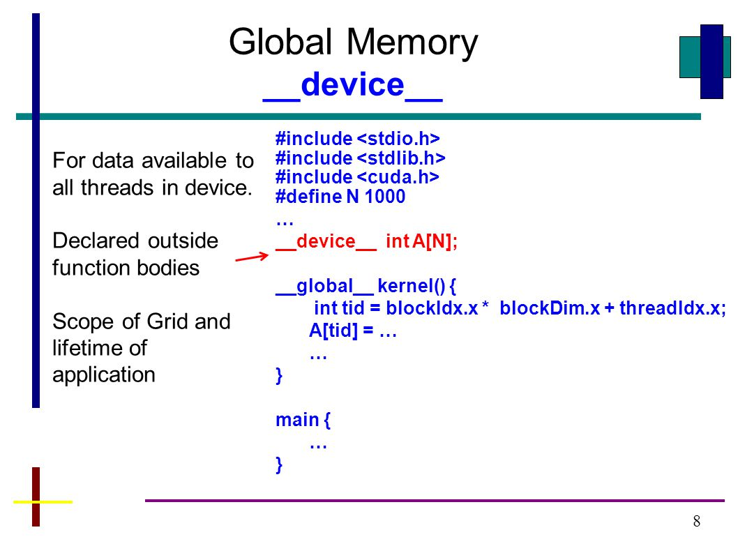 8 Global Memory __device__ For data available to all threads in device.