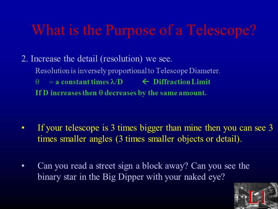 L1 What is the Purpose of a Telescope. 2. Increase the detail (resolution) we see.