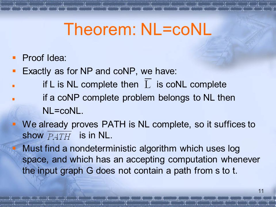 11 Theorem: NL=coNL  Proof Idea:  Exactly as for NP and coNP, we have: if L is NL complete then is coNL complete if a coNP complete problem belongs to NL then NL=coNL.