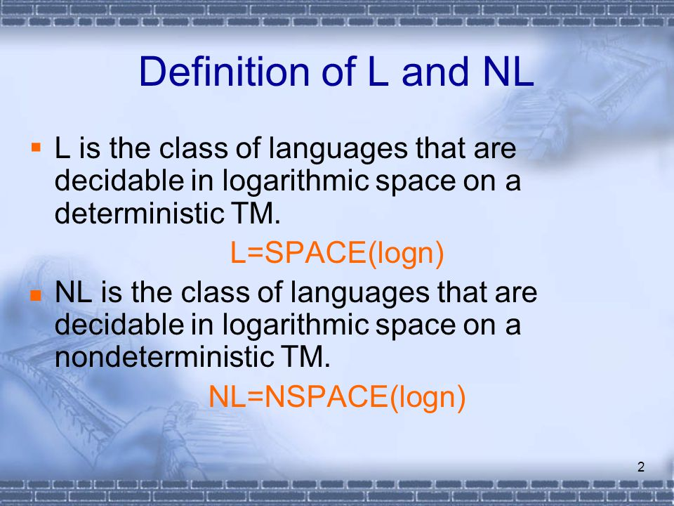 2 Definition of L and NL  L is the class of languages that are decidable in logarithmic space on a deterministic TM.