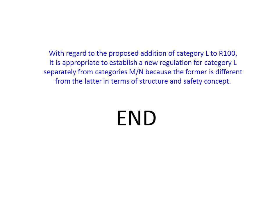 END With regard to the proposed addition of category L to R100, it is appropriate to establish a new regulation for category L separately from categories M/N because the former is different from the latter in terms of structure and safety concept.