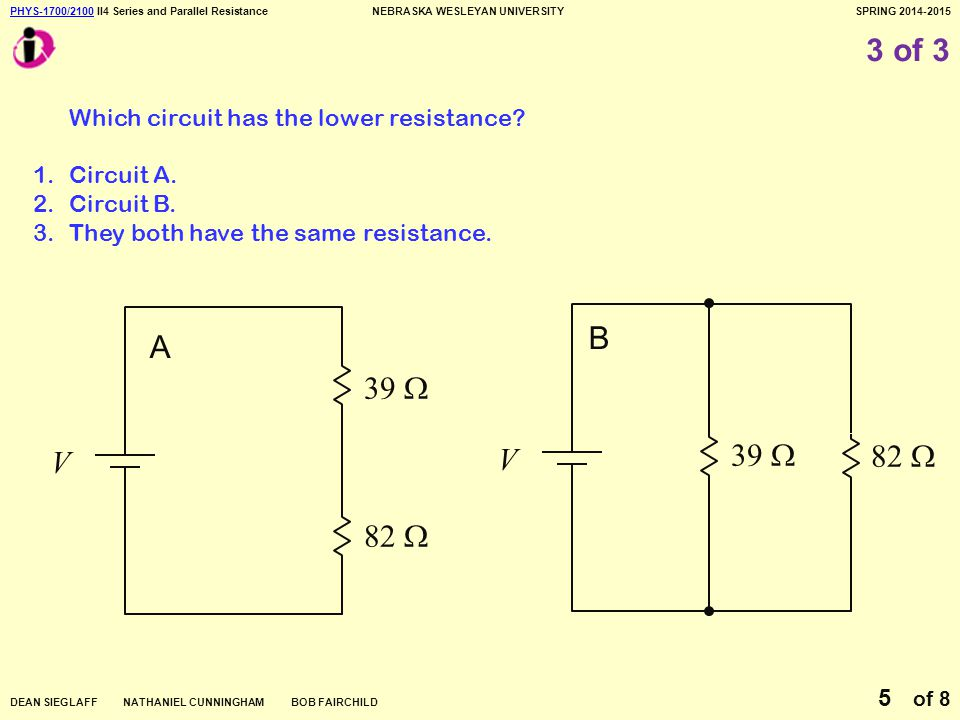 PHYS-1700/2100PHYS-1700/2100 II4 Series and Parallel ResistanceNEBRASKA WESLEYAN UNIVERSITYSPRING 2014-2015 DEAN SIEGLAFF NATHANIEL CUNNINGHAM BOB FAIRCHILD of 8 5 3 of 3 Which circuit has the lower resistance.