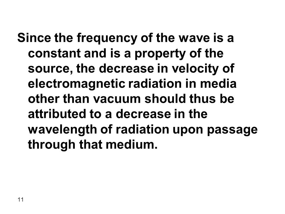 11 Since the frequency of the wave is a constant and is a property of the source, the decrease in velocity of electromagnetic radiation in media other than vacuum should thus be attributed to a decrease in the wavelength of radiation upon passage through that medium.