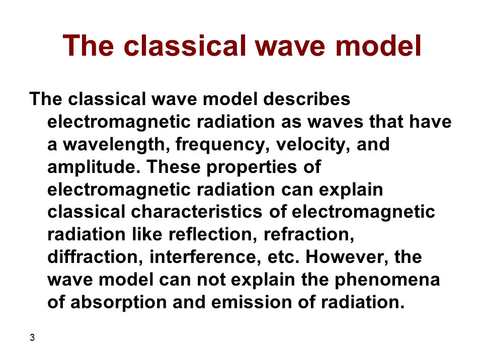 3 The classical wave model The classical wave model describes electromagnetic radiation as waves that have a wavelength, frequency, velocity, and amplitude.