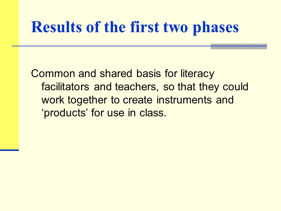 Results of the first two phases Common and shared basis for literacy facilitators and teachers, so that they could work together to create instruments and 'products' for use in class.