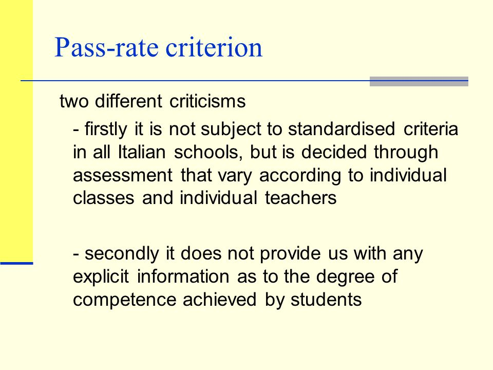 Pass-rate criterion two different criticisms - firstly it is not subject to standardised criteria in all Italian schools, but is decided through assessment that vary according to individual classes and individual teachers - secondly it does not provide us with any explicit information as to the degree of competence achieved by students