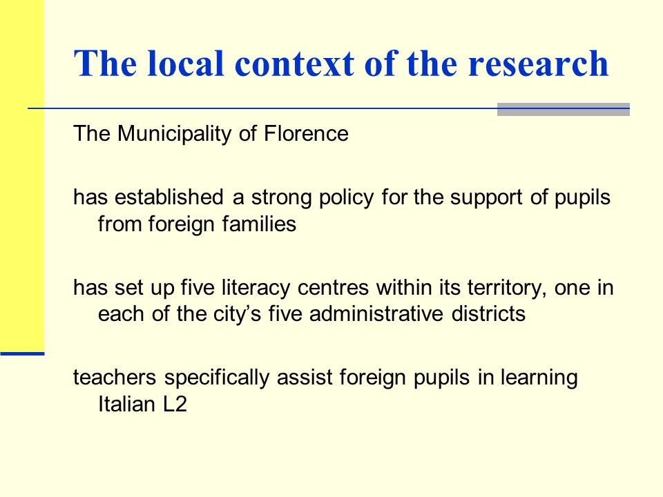 The local context of the research The Municipality of Florence has established a strong policy for the support of pupils from foreign families has set up five literacy centres within its territory, one in each of the city's five administrative districts teachers specifically assist foreign pupils in learning Italian L2