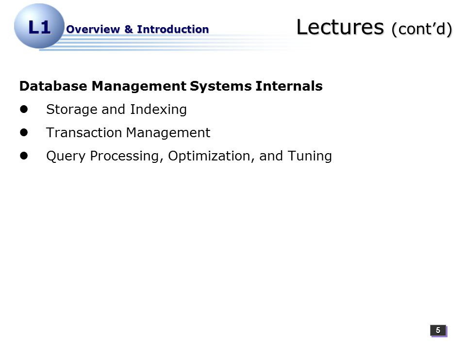 55 L1 Overview & Introduction Lectures (cont'd) Database Management Systems Internals Storage and Indexing Transaction Management Query Processing, Optimization, and Tuning