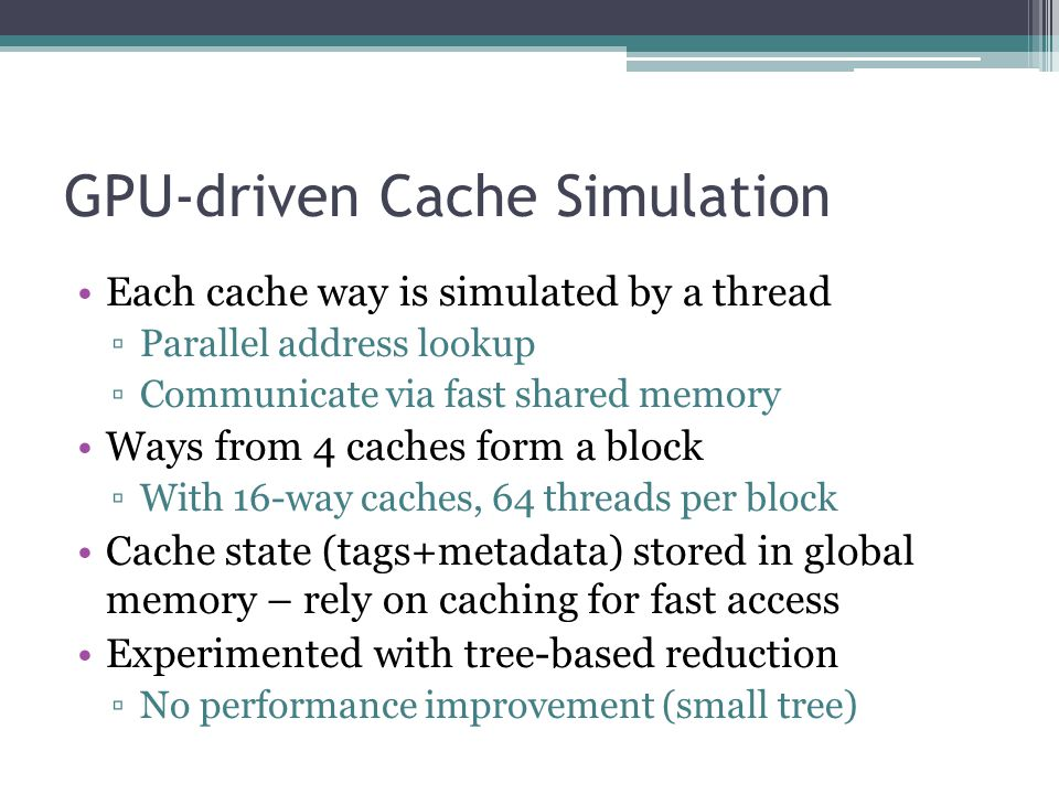 GPU-driven Cache Simulation Each cache way is simulated by a thread ▫Parallel address lookup ▫Communicate via fast shared memory Ways from 4 caches form a block ▫With 16-way caches, 64 threads per block Cache state (tags+metadata) stored in global memory – rely on caching for fast access Experimented with tree-based reduction ▫No performance improvement (small tree)